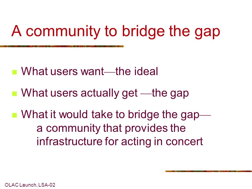 OLAC Launch, LSA-02 A community to bridge the gap What users want the ideal What users actually get the gap What it would take to bridge the gap a community that provides the infrastructure for acting in concert