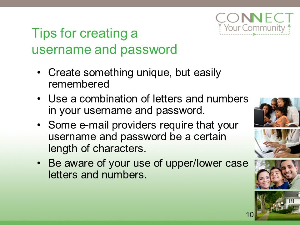 10 Tips for creating a username and password Create something unique, but easily remembered Use a combination of letters and numbers in your username and password.