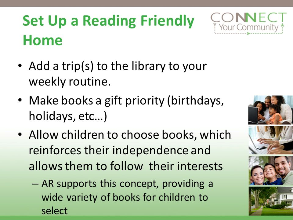 Add a trip(s) to the library to your weekly routine. Make books a gift priority (birthdays, holidays, etc…) Allow children to choose books, which rein