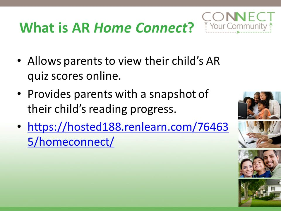 What is AR Home Connect? Allows parents to view their childs AR quiz scores online. Provides parents with a snapshot of their childs reading progress.