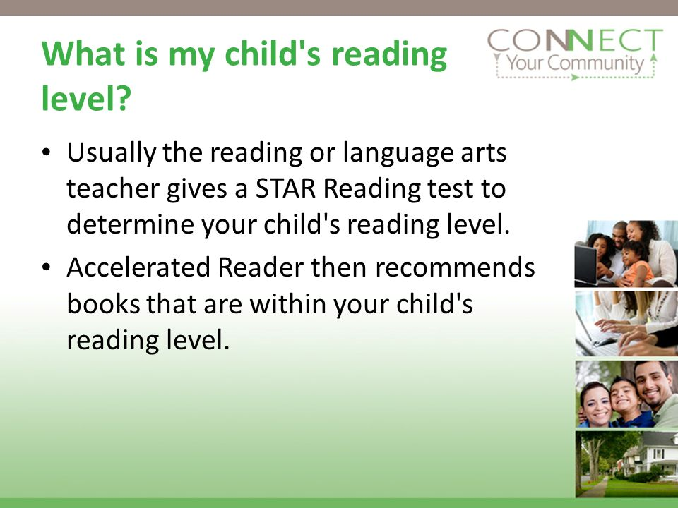 What is my child's reading level? Usually the reading or language arts teacher gives a STAR Reading test to determine your child's reading level. Acce