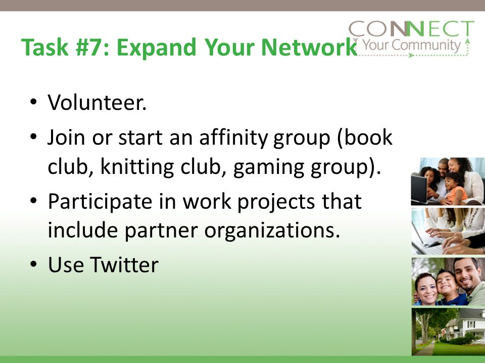 Task #7: Expand Your Network Volunteer. Join or start an affinity group (book club, knitting club, gaming group). Participate in work projects that in