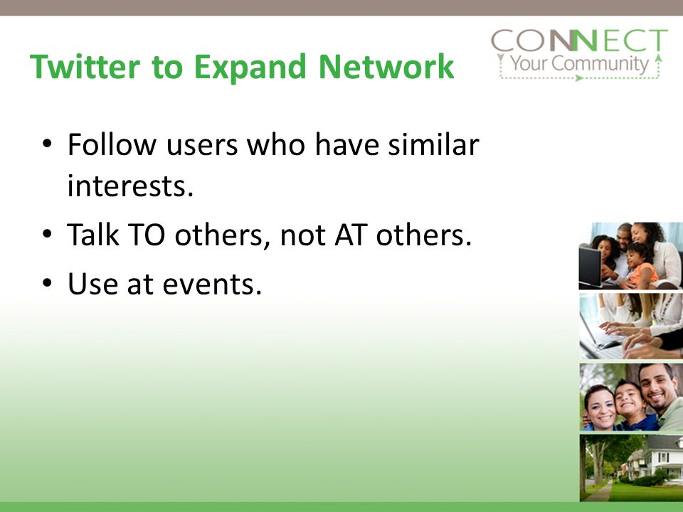 Twitter to Expand Network Follow users who have similar interests. Talk TO others, not AT others. Use at events.