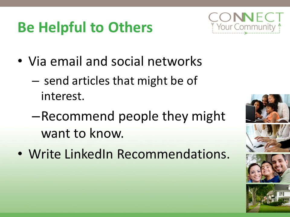Be Helpful to Others Via  and social networks – send articles that might be of interest.
