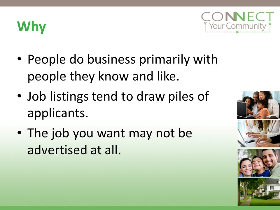 Why People do business primarily with people they know and like. Job listings tend to draw piles of applicants. The job you want may not be advertised