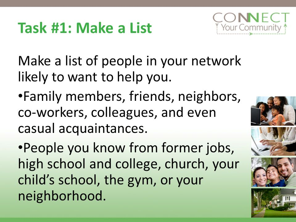 Task #1: Make a List Make a list of people in your network likely to want to help you. Family members, friends, neighbors, co-workers, colleagues, and