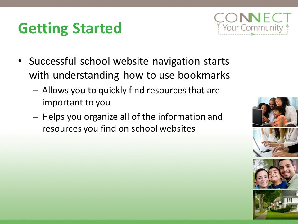 Getting Started Successful school website navigation starts with understanding how to use bookmarks – Allows you to quickly find resources that are important to you – Helps you organize all of the information and resources you find on school websites