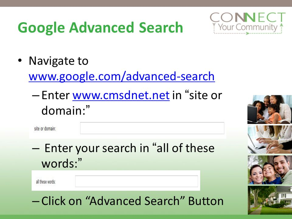 Google Advanced Search Navigate to www.google.com/advanced-search www.google.com/advanced-search – Enter www.cmsdnet.net in site or domain:www.cmsdnet.net – Enter your search in all of these words: – Click on Advanced Search Button