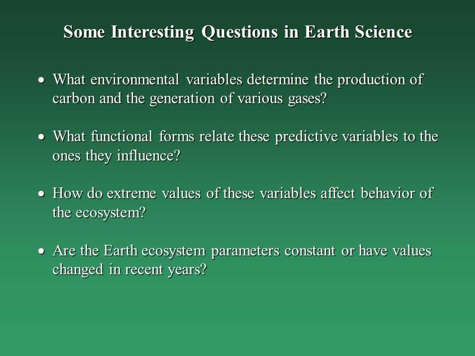 Some Interesting Questions in Earth Science What environmental variables determine the production of carbon and the generation of various gases.
