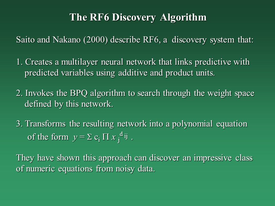 The RF6 Discovery Algorithm 1. Creates a multilayer neural network that links predictive with predicted variables using additive and product units. 2.