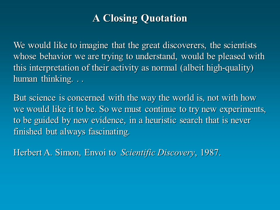 A Closing Quotation We would like to imagine that the great discoverers, the scientists whose behavior we are trying to understand, would be pleased w