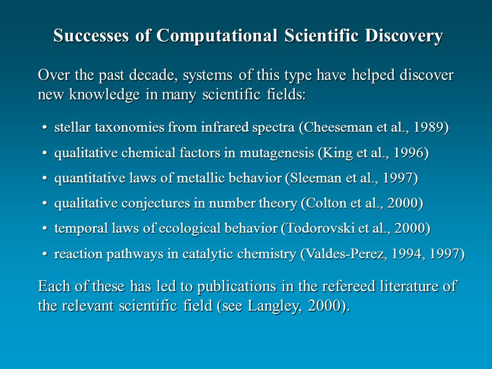 Successes of Computational Scientific Discovery Over the past decade, systems of this type have helped discover new knowledge in many scientific field