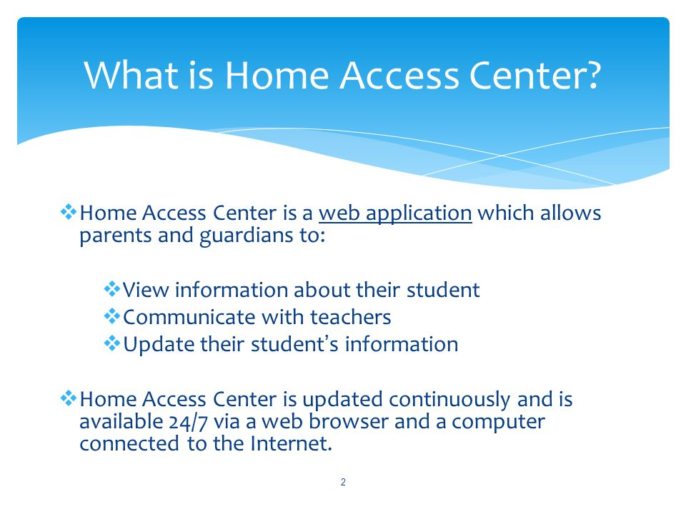 Home Access Center is a web application which allows parents and guardians to: View information about their student Communicate with teachers Update their students information Home Access Center is updated continuously and is available 24/7 via a web browser and a computer connected to the Internet.