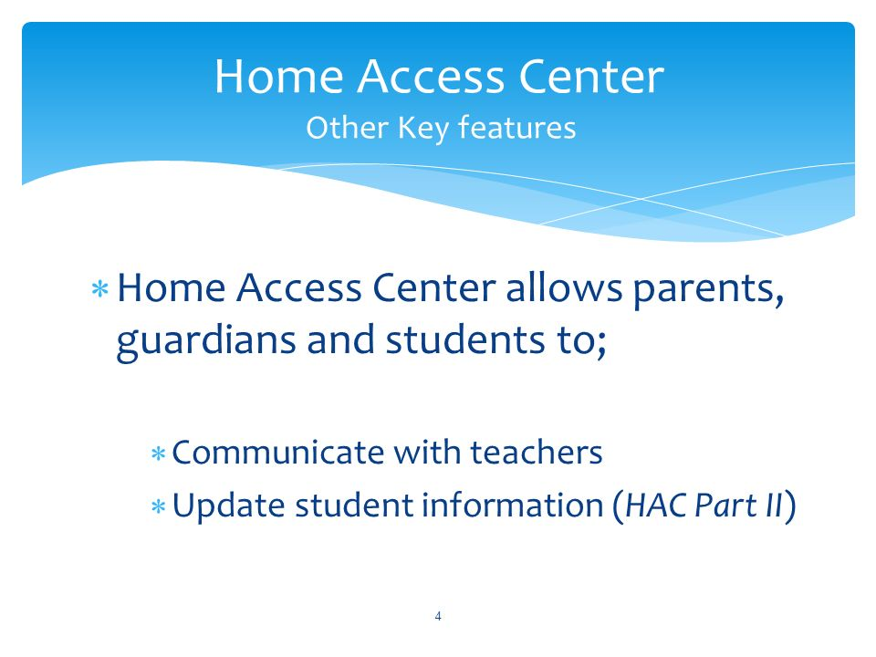 Home Access Center allows parents, guardians and students to; Communicate with teachers Update student information (HAC Part II) 4 Home Access Center Other Key features