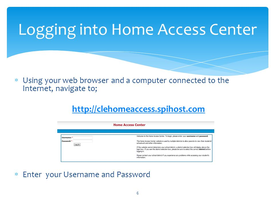 Using your web browser and a computer connected to the Internet, navigate to; http://clehomeaccess.spihost.com Enter your Username and Password 6 Logging into Home Access Center