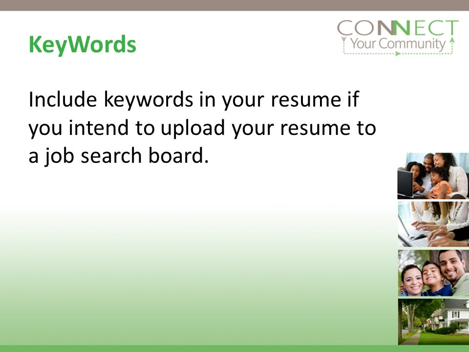 KeyWords Include keywords in your resume if you intend to upload your resume to a job search board.