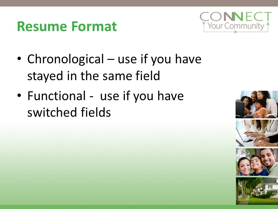 Resume Format Chronological – use if you have stayed in the same field Functional - use if you have switched fields