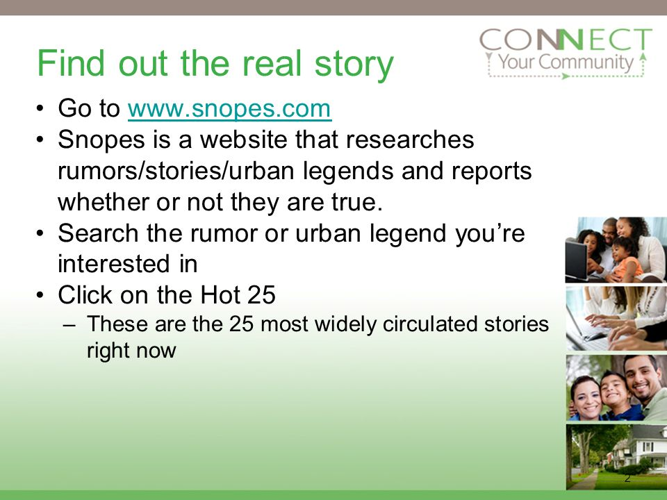 2 Find out the real story Go to www.snopes.comwww.snopes.com Snopes is a website that researches rumors/stories/urban legends and reports whether or not they are true.