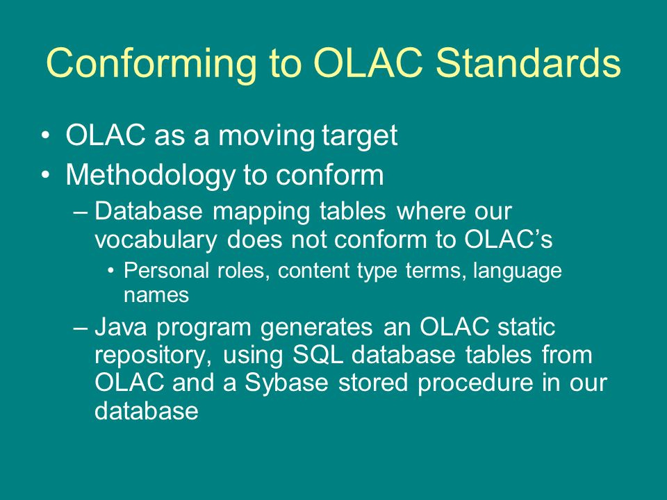 Conforming to OLAC Standards OLAC as a moving target Methodology to conform –Database mapping tables where our vocabulary does not conform to OLACs Personal roles, content type terms, language names –Java program generates an OLAC static repository, using SQL database tables from OLAC and a Sybase stored procedure in our database