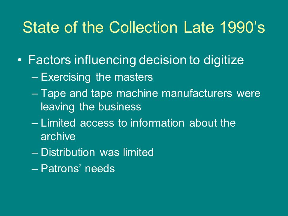 State of the Collection Late 1990s Factors influencing decision to digitize –Exercising the masters –Tape and tape machine manufacturers were leaving