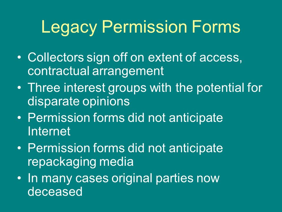 Legacy Permission Forms Collectors sign off on extent of access, contractual arrangement Three interest groups with the potential for disparate opinions Permission forms did not anticipate Internet Permission forms did not anticipate repackaging media In many cases original parties now deceased