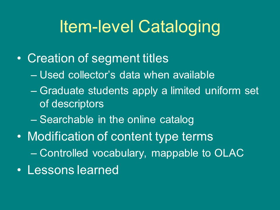 Item-level Cataloging Creation of segment titles –Used collectors data when available –Graduate students apply a limited uniform set of descriptors –Searchable in the online catalog Modification of content type terms –Controlled vocabulary, mappable to OLAC Lessons learned