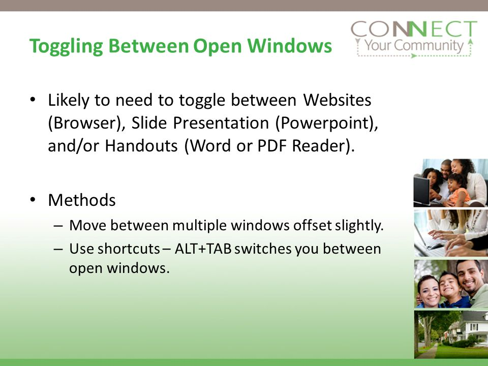 Toggling Between Open Windows Likely to need to toggle between Websites (Browser), Slide Presentation (Powerpoint), and/or Handouts (Word or PDF Reader).