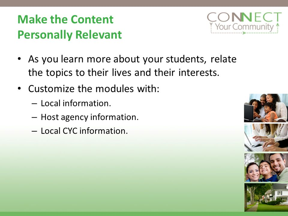 Make the Content Personally Relevant As you learn more about your students, relate the topics to their lives and their interests.