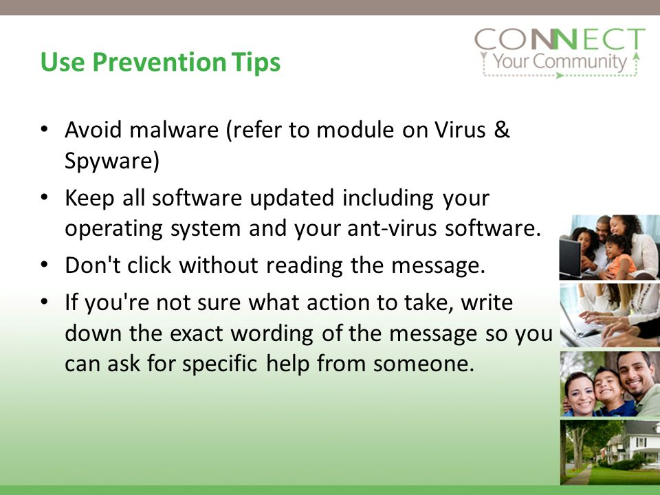 Use Prevention Tips Avoid malware (refer to module on Virus & Spyware) Keep all software updated including your operating system and your ant-virus software.