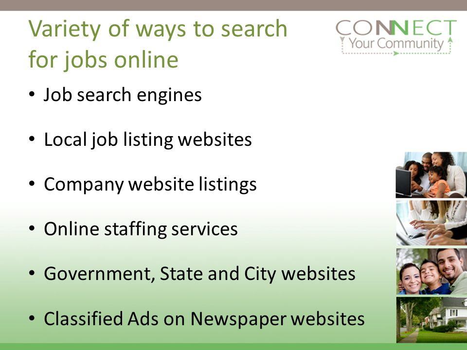 Variety of ways to search for jobs online Job search engines Local job listing websites Company website listings Online staffing services Government, State and City websites Classified Ads on Newspaper websites