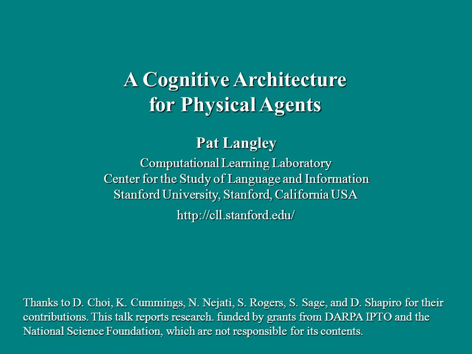 Pat Langley Computational Learning Laboratory Center for the Study of Language and Information Stanford University, Stanford, California USA   A Cognitive Architecture for Physical Agents Thanks to D.