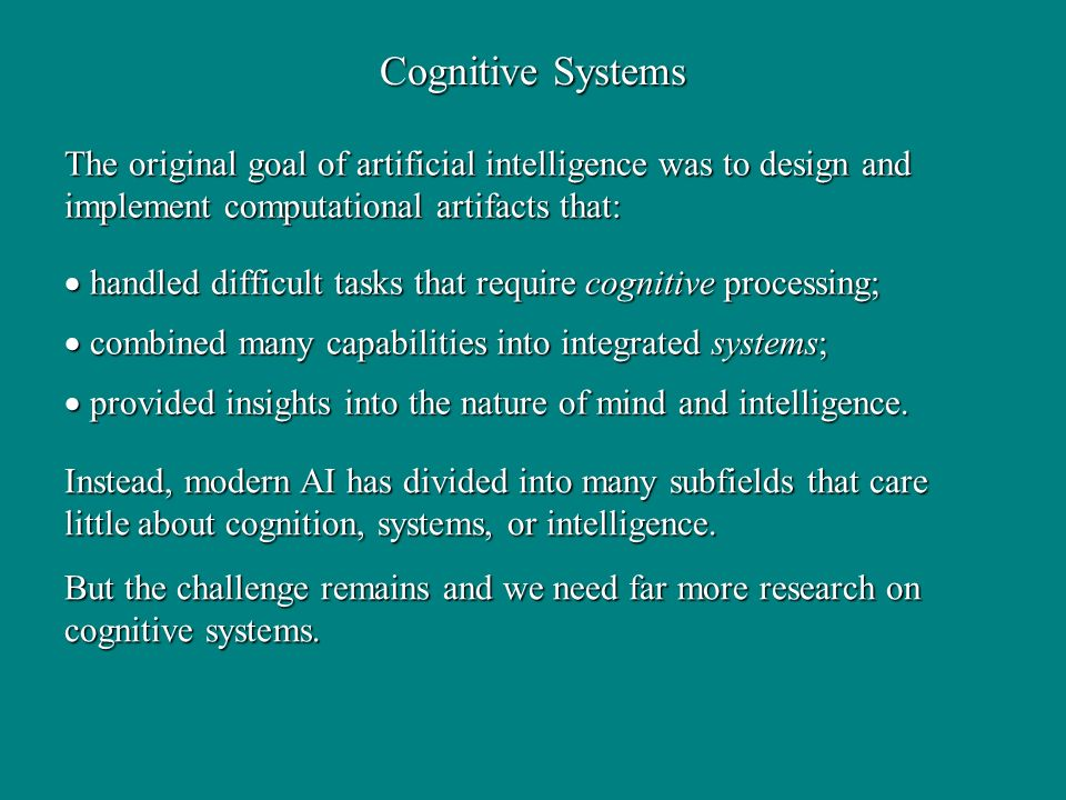 The original goal of artificial intelligence was to design and implement computational artifacts that: handled difficult tasks that require cognitive processing; handled difficult tasks that require cognitive processing; combined many capabilities into integrated systems; combined many capabilities into integrated systems; provided insights into the nature of mind and intelligence.