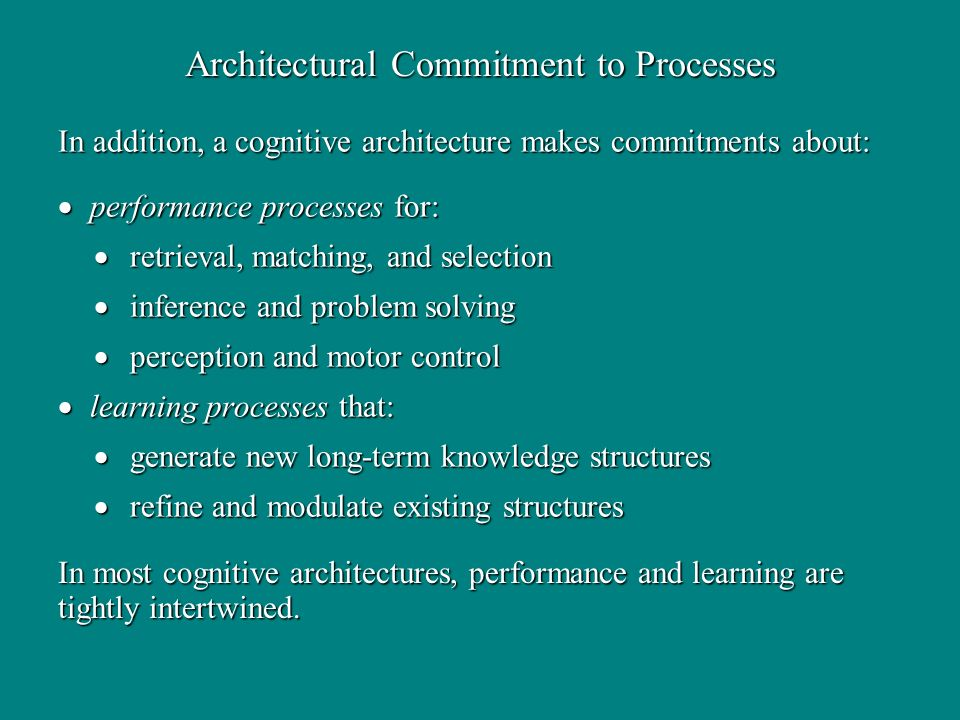 In addition, a cognitive architecture makes commitments about: performance processes for: performance processes for: retrieval, matching, and selection retrieval, matching, and selection inference and problem solving inference and problem solving perception and motor control perception and motor control learning processes that: learning processes that: generate new long-term knowledge structures generate new long-term knowledge structures refine and modulate existing structures refine and modulate existing structures Architectural Commitment to Processes In most cognitive architectures, performance and learning are tightly intertwined.