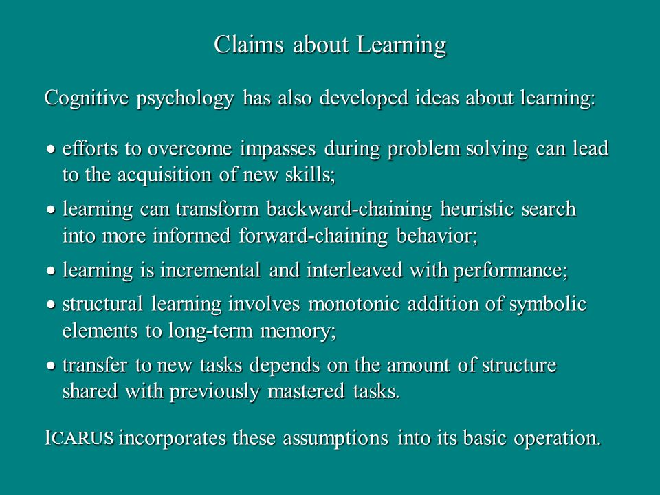 efforts to overcome impasses during problem solving can lead to the acquisition of new skills; efforts to overcome impasses during problem solving can lead to the acquisition of new skills; learning can transform backward-chaining heuristic search into more informed forward-chaining behavior; learning can transform backward-chaining heuristic search into more informed forward-chaining behavior; learning is incremental and interleaved with performance; learning is incremental and interleaved with performance; structural learning involves monotonic addition of symbolic elements to long-term memory; structural learning involves monotonic addition of symbolic elements to long-term memory; transfer to new tasks depends on the amount of structure shared with previously mastered tasks.