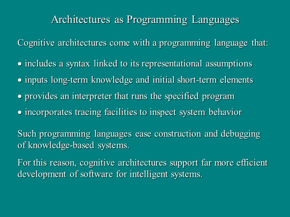 Cognitive architectures come with a programming language that: includes a syntax linked to its representational assumptions includes a syntax linked to its representational assumptions inputs long-term knowledge and initial short-term elements inputs long-term knowledge and initial short-term elements provides an interpreter that runs the specified program provides an interpreter that runs the specified program incorporates tracing facilities to inspect system behavior incorporates tracing facilities to inspect system behavior Architectures as Programming Languages Such programming languages ease construction and debugging of knowledge-based systems.
