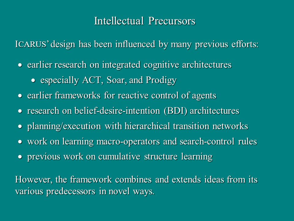 Intellectual Precursors earlier research on integrated cognitive architectures earlier research on integrated cognitive architectures especially ACT, Soar, and Prodigy especially ACT, Soar, and Prodigy earlier frameworks for reactive control of agents earlier frameworks for reactive control of agents research on belief-desire-intention (BDI) architectures research on belief-desire-intention (BDI) architectures planning/execution with hierarchical transition networks planning/execution with hierarchical transition networks work on learning macro-operators and search-control rules work on learning macro-operators and search-control rules previous work on cumulative structure learning previous work on cumulative structure learning I CARUS design has been influenced by many previous efforts: However, the framework combines and extends ideas from its various predecessors in novel ways.