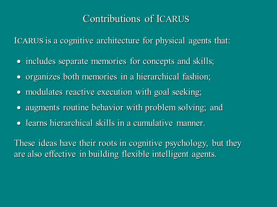 Contributions of I CARUS includes separate memories for concepts and skills; includes separate memories for concepts and skills; organizes both memories in a hierarchical fashion; organizes both memories in a hierarchical fashion; modulates reactive execution with goal seeking; modulates reactive execution with goal seeking; augments routine behavior with problem solving; and augments routine behavior with problem solving; and learns hierarchical skills in a cumulative manner.