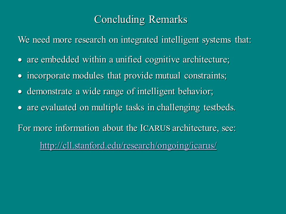 Concluding Remarks are embedded within a unified cognitive architecture; are embedded within a unified cognitive architecture; incorporate modules that provide mutual constraints; incorporate modules that provide mutual constraints; demonstrate a wide range of intelligent behavior; demonstrate a wide range of intelligent behavior; are evaluated on multiple tasks in challenging testbeds.