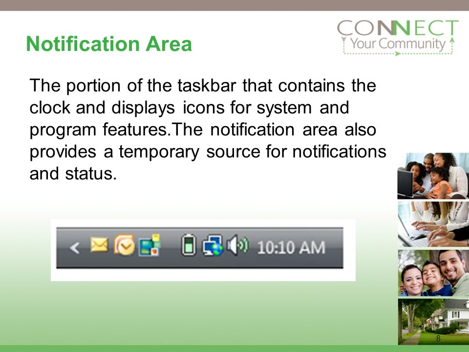 8 Notification Area The portion of the taskbar that contains the clock and displays icons for system and program features.The notification area also provides a temporary source for notifications and status.