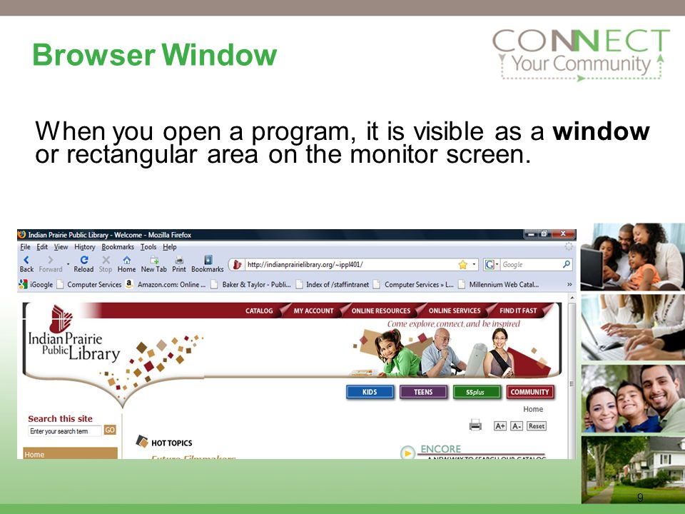 9 Browser Window When you open a program, it is visible as a window or rectangular area on the monitor screen.