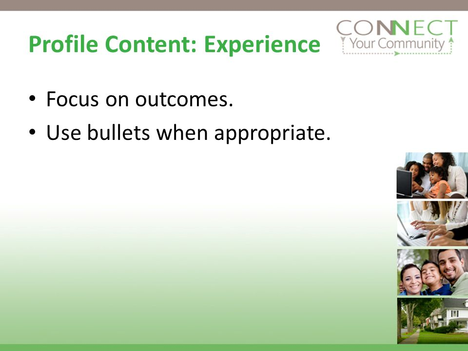 Profile Content: Experience Focus on outcomes. Use bullets when appropriate.