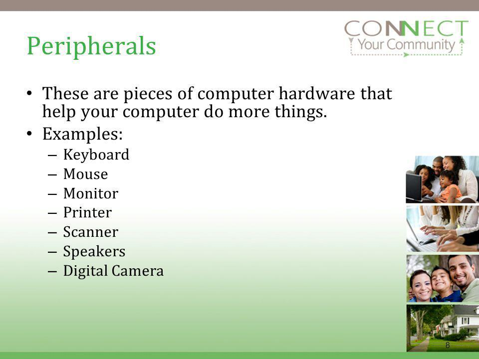 8 Peripherals These are pieces of computer hardware that help your computer do more things. Examples: – Keyboard – Mouse – Monitor – Printer – Scanner
