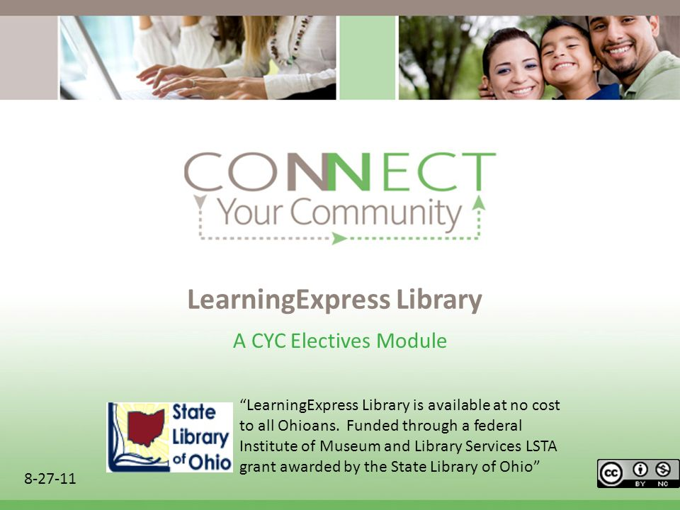 LearningExpress Library A CYC Electives Module 8-27-11 LearningExpress Library is available at no cost to all Ohioans. Funded through a federal Instit