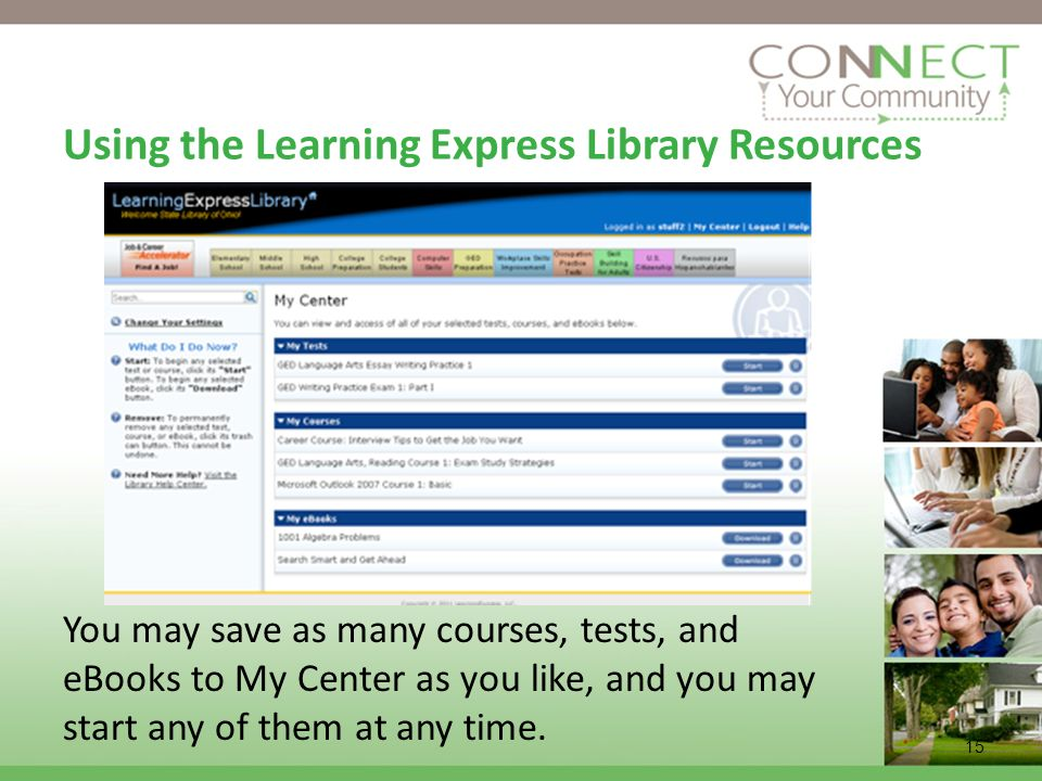 15 Using the Learning Express Library Resources You may save as many courses, tests, and eBooks to My Center as you like, and you may start any of the