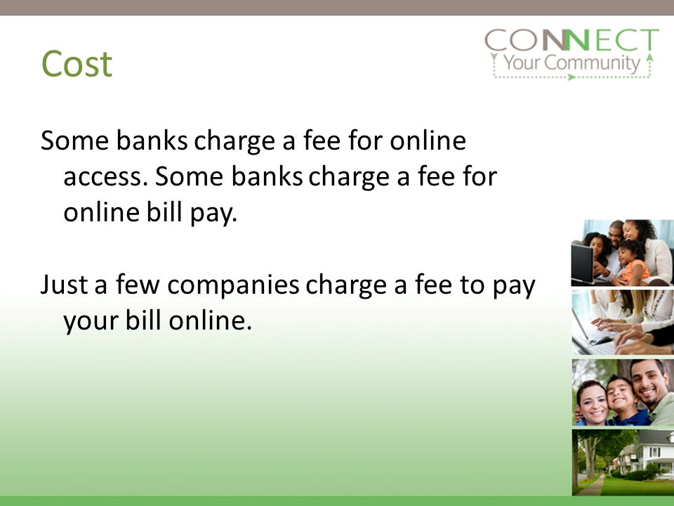 Some banks charge a fee for online access. Some banks charge a fee for online bill pay.