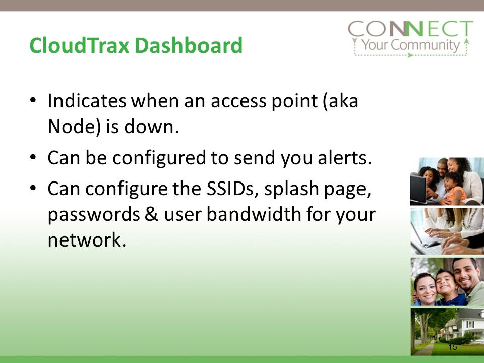 15 CloudTrax Dashboard Indicates when an access point (aka Node) is down. Can be configured to send you alerts. Can configure the SSIDs, splash page,