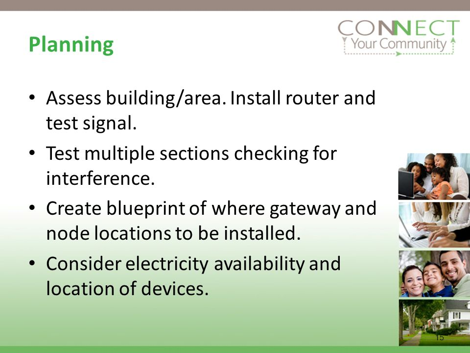 15 Planning Assess building/area. Install router and test signal. Test multiple sections checking for interference. Create blueprint of where gateway