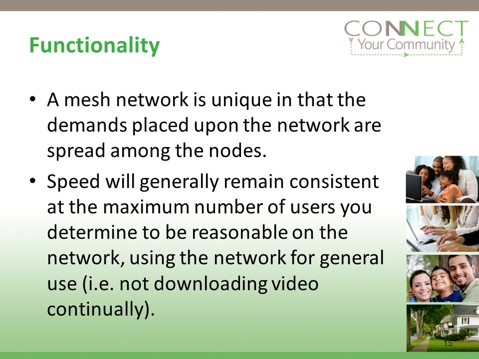 15 Functionality A mesh network is unique in that the demands placed upon the network are spread among the nodes. Speed will generally remain consiste