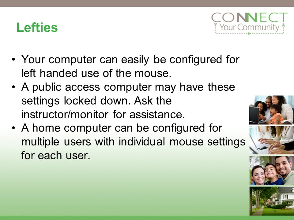 4 Lefties Your computer can easily be configured for left handed use of the mouse.