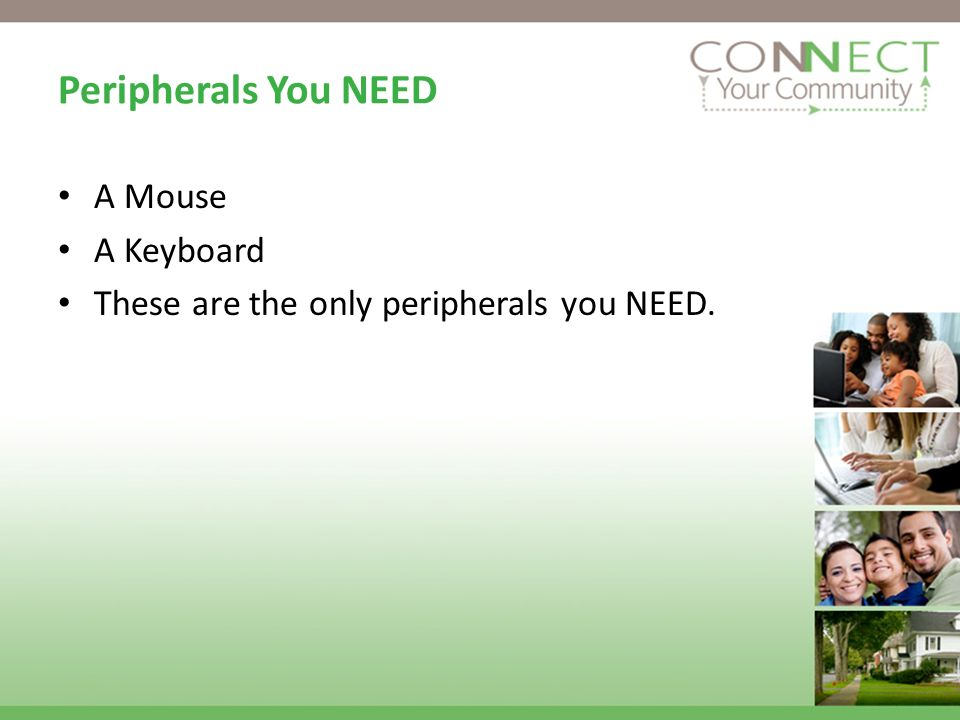 Peripherals You NEED A Mouse A Keyboard These are the only peripherals you NEED.
